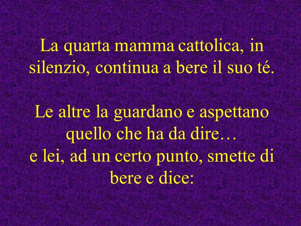 La quarta mamma cattolica, in silenzio, continua a bere il suo té. Le altre la guardano e aspettano quello che ha da dire… e lei, ad un certo punto, s