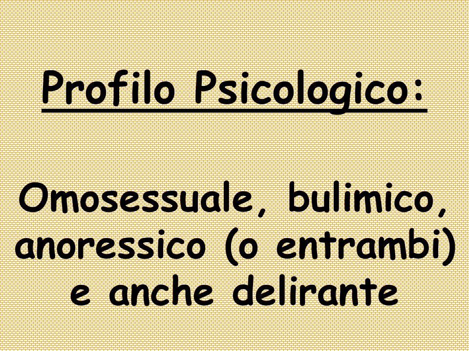Profilo Psicologico: Omosessuale, bulimico, anoressico (o entrambi) e anche delirante
