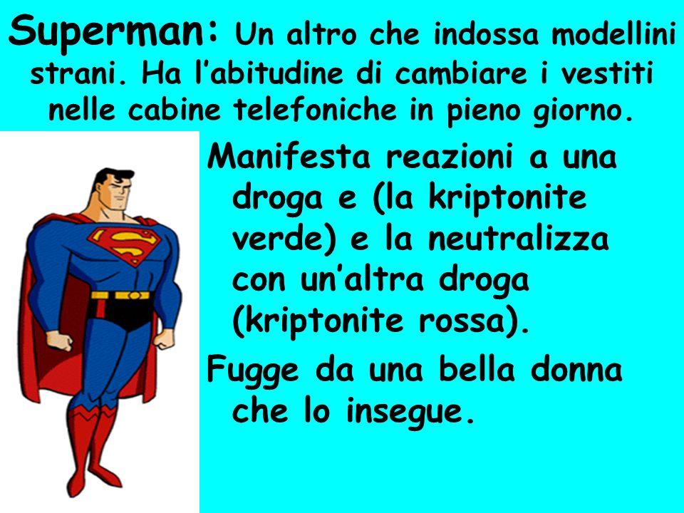 Superman: Un altro che indossa modellini strani. Ha labitudine di cambiare i vestiti nelle cabine telefoniche in pieno giorno. Manifesta reazioni a un