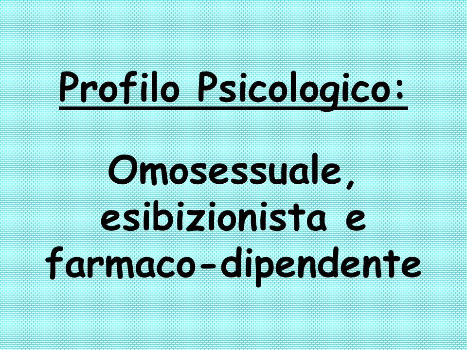 Profilo Psicologico: Omosessuale, esibizionista e farmaco-dipendente