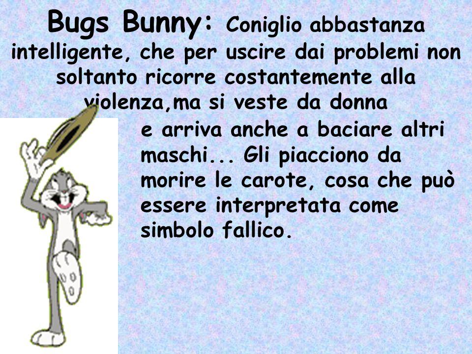 Bugs Bunny: Coniglio abbastanza intelligente, che per uscire dai problemi non soltanto ricorre costantemente alla violenza,ma si veste da donna e arriva anche a baciare altri maschi...