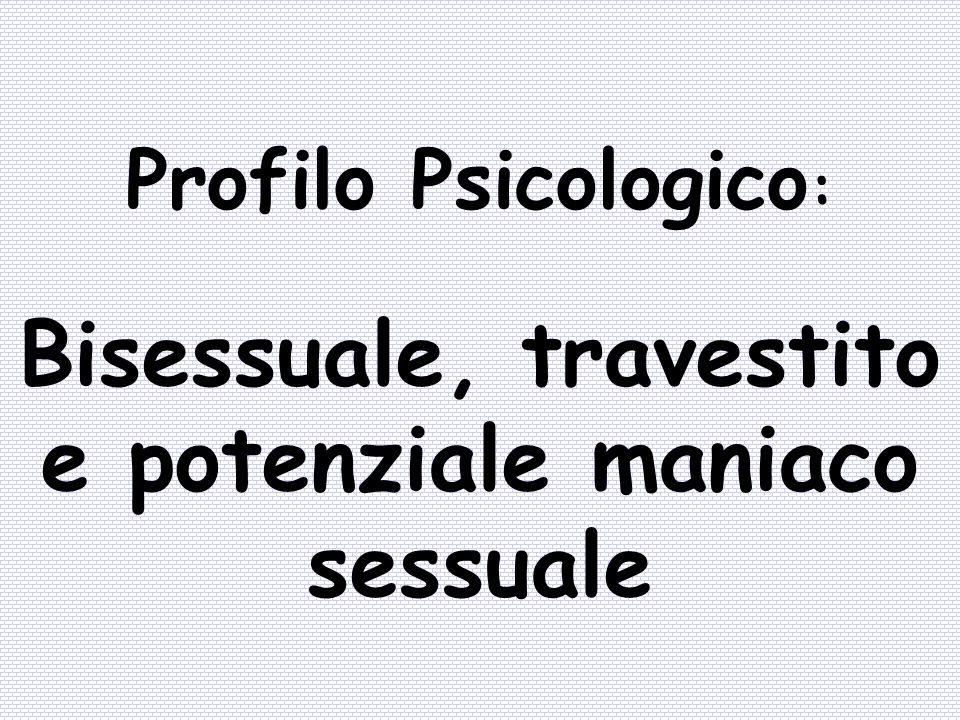 Profilo Psicologico : Bisessuale, travestito e potenziale maniaco sessuale