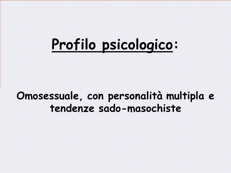 Profilo psicologico: Omosessuale, con personalità multipla e tendenze sado-masochiste