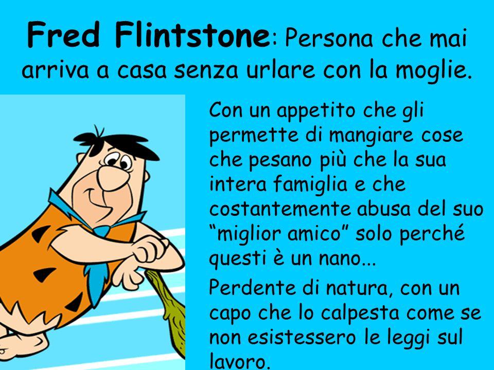 Fred Flintstone : Persona che mai arriva a casa senza urlare con la moglie. Con un appetito che gli permette di mangiare cose che pesano più che la su
