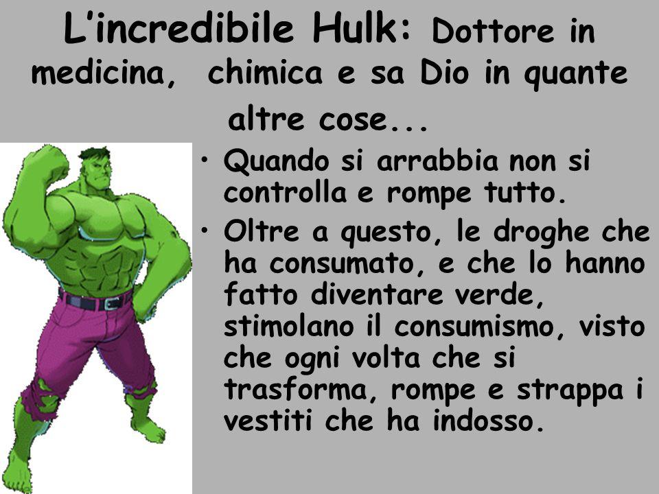Lincredibile Hulk: Dottore in medicina, chimica e sa Dio in quante altre cose... Quando si arrabbia non si controlla e rompe tutto. Oltre a questo, le