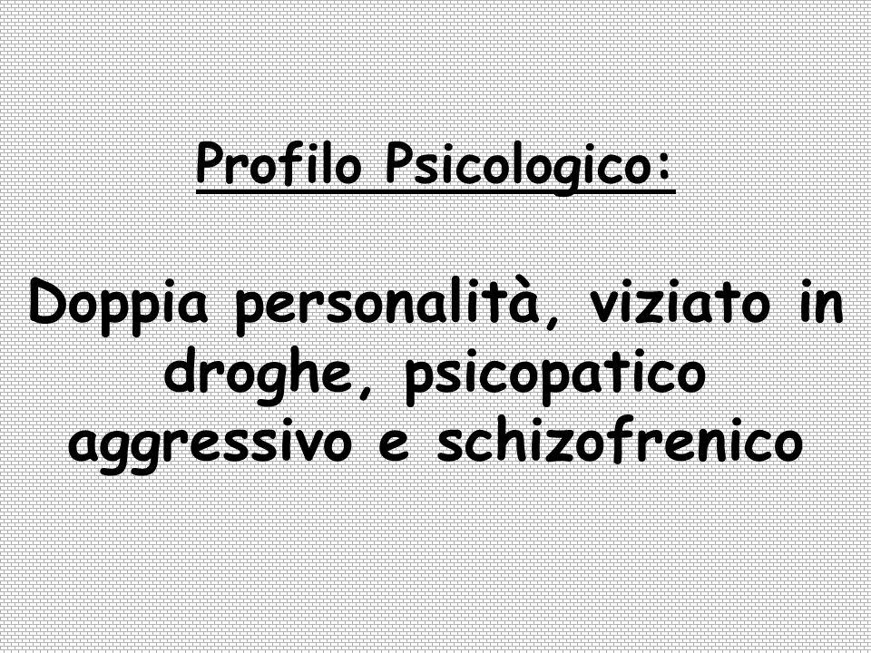 Profilo Psicologico: Doppia personalità, viziato in droghe, psicopatico aggressivo e schizofrenico