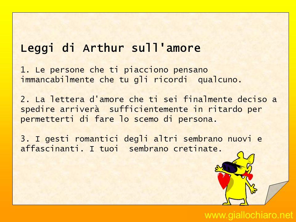 www.giallochiaro.net Leggi di Arthur sull'amore 1. Le persone che ti piacciono pensano immancabilmente che tu gli ricordi qualcuno. 2. La lettera d'am