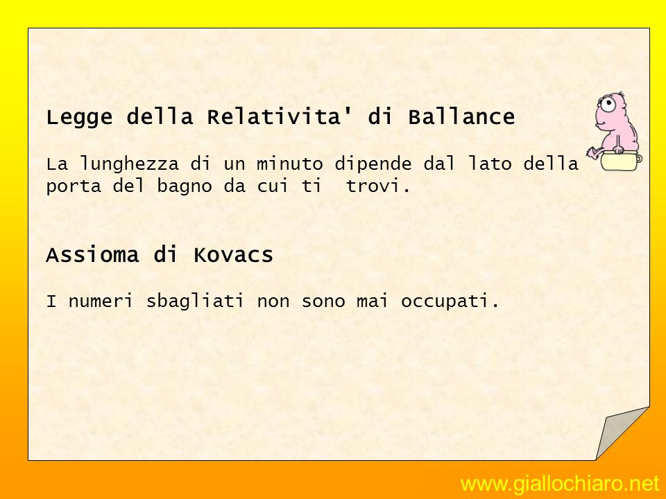 www.giallochiaro.net Legge della Relativita' di Ballance La lunghezza di un minuto dipende dal lato della porta del bagno da cui ti trovi. Assioma di