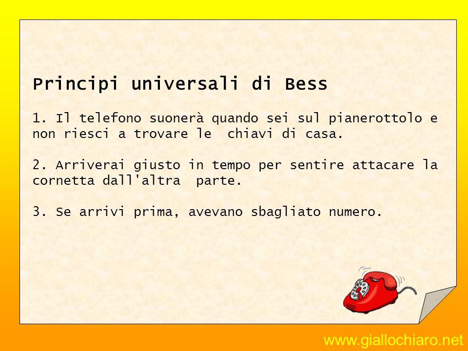www.giallochiaro.net Principi universali di Bess 1. Il telefono suonerà quando sei sul pianerottolo e non riesci a trovare le chiavi di casa. 2. Arriv
