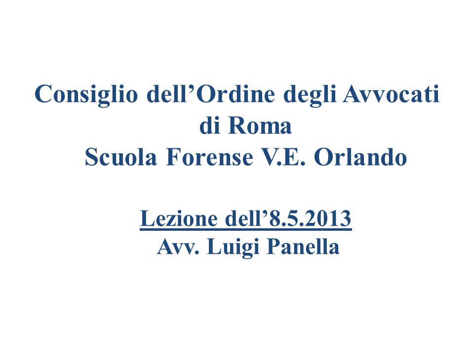 Consiglio dellOrdine degli Avvocati di Roma Scuola Forense V.E. Orlando Lezione dell8.5.2013 Avv. Luigi Panella