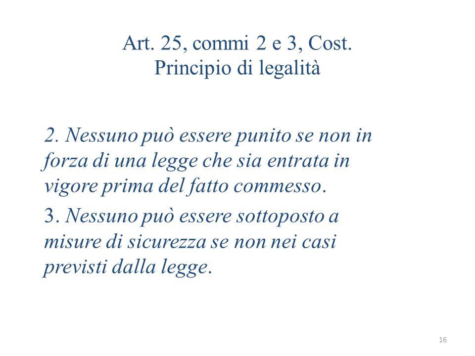 16 Art. 25, commi 2 e 3, Cost. Principio di legalità 2. Nessuno può essere punito se non in forza di una legge che sia entrata in vigore prima del fat
