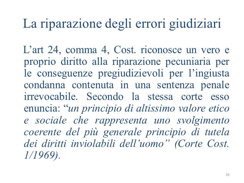 36 La riparazione degli errori giudiziari Lart 24, comma 4, Cost. riconosce un vero e proprio diritto alla riparazione pecuniaria per le conseguenze p