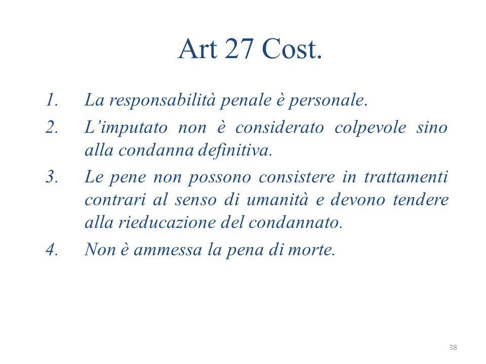 38 Art 27 Cost. 1.La responsabilità penale è personale. 2.Limputato non è considerato colpevole sino alla condanna definitiva. 3.Le pene non possono c