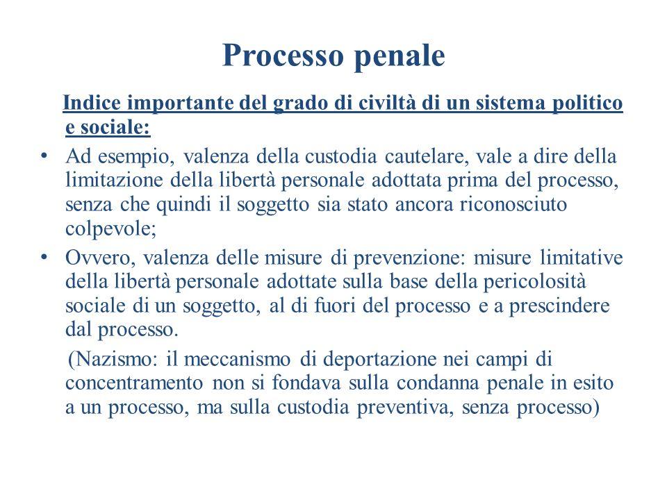 Processo penale Indice importante del grado di civiltà di un sistema politico e sociale: Ad esempio, valenza della custodia cautelare, vale a dire del