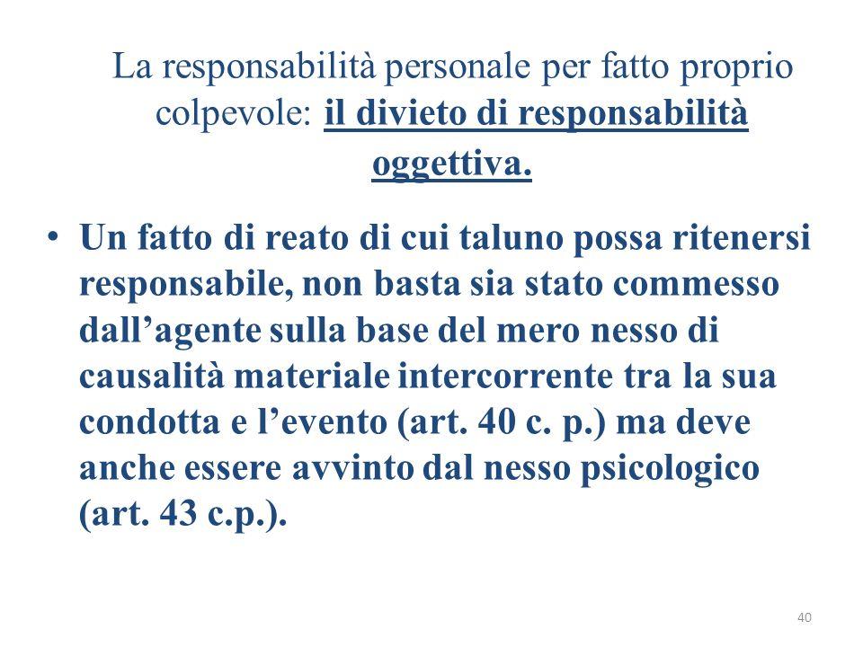 40 La responsabilità personale per fatto proprio colpevole: il divieto di responsabilità oggettiva. Un fatto di reato di cui taluno possa ritenersi re