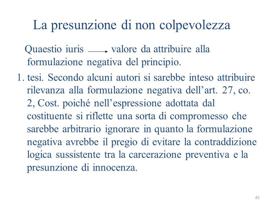 45 La presunzione di non colpevolezza Quaestio iuris valore da attribuire alla formulazione negativa del principio. 1. tesi. Secondo alcuni autori si