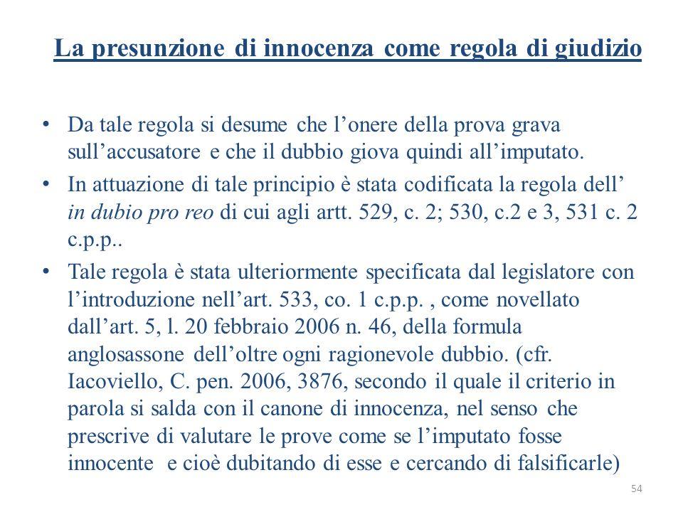 54 La presunzione di innocenza come regola di giudizio Da tale regola si desume che lonere della prova grava sullaccusatore e che il dubbio giova quin