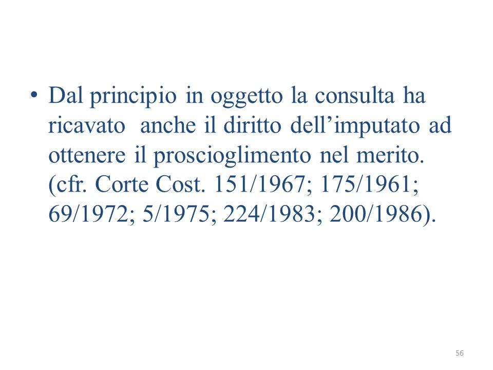 56 Dal principio in oggetto la consulta ha ricavato anche il diritto dellimputato ad ottenere il proscioglimento nel merito. (cfr. Corte Cost. 151/196