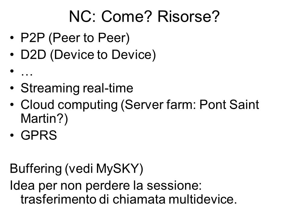 NC: Come? Risorse? P2P (Peer to Peer) D2D (Device to Device) … Streaming real-time Cloud computing (Server farm: Pont Saint Martin?) GPRS Buffering (v