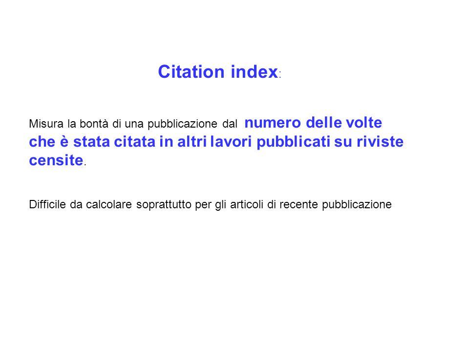 Citation index : Misura la bontà di una pubblicazione dal numero delle volte che è stata citata in altri lavori pubblicati su riviste censite. Diffici