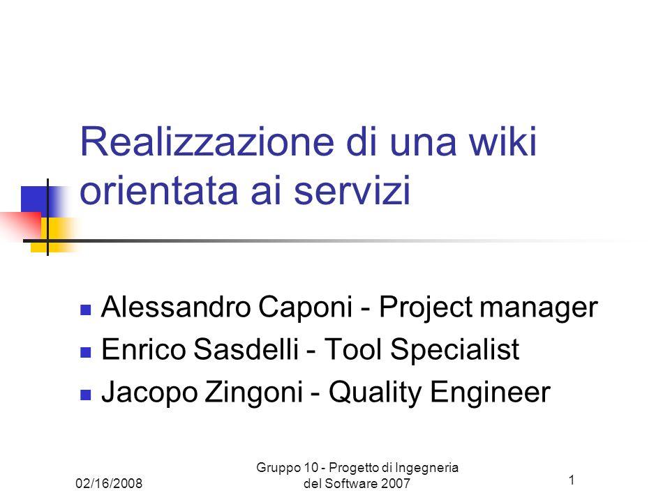 1 02/16/2008 Gruppo 10 - Progetto di Ingegneria del Software 2007 Realizzazione di una wiki orientata ai servizi Alessandro Caponi - Project manager E
