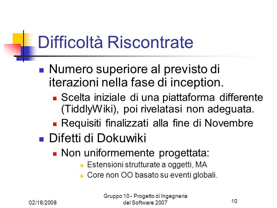 10 02/16/2008 Gruppo 10 - Progetto di Ingegneria del Software 2007 Difficoltà Riscontrate Numero superiore al previsto di iterazioni nella fase di inc
