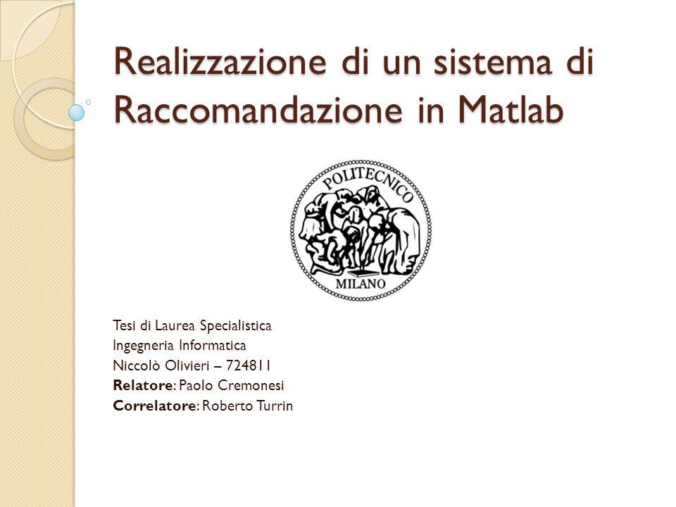 Realizzazione di un sistema di Raccomandazione in Matlab Tesi di Laurea Specialistica Ingegneria Informatica Niccolò Olivieri – 724811 Relatore: Paolo