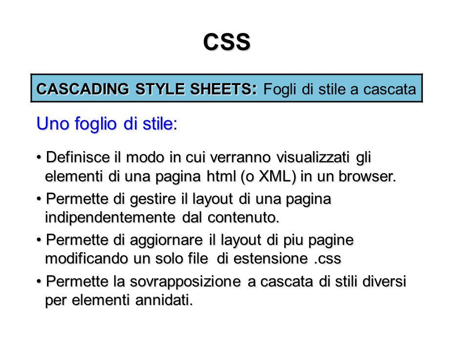 CSS CASCADING STYLE SHEETS : CASCADING STYLE SHEETS : Fogli di stile a cascata Definisce il modo in cui verranno visualizzati gli elementi di una pagina html (o XML) in un browser.
