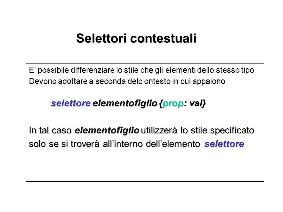 Selettori contestuali Selettori contestuali E possibile differenziare lo stile che gli elementi dello stesso tipo Devono adottare a seconda delc ontes