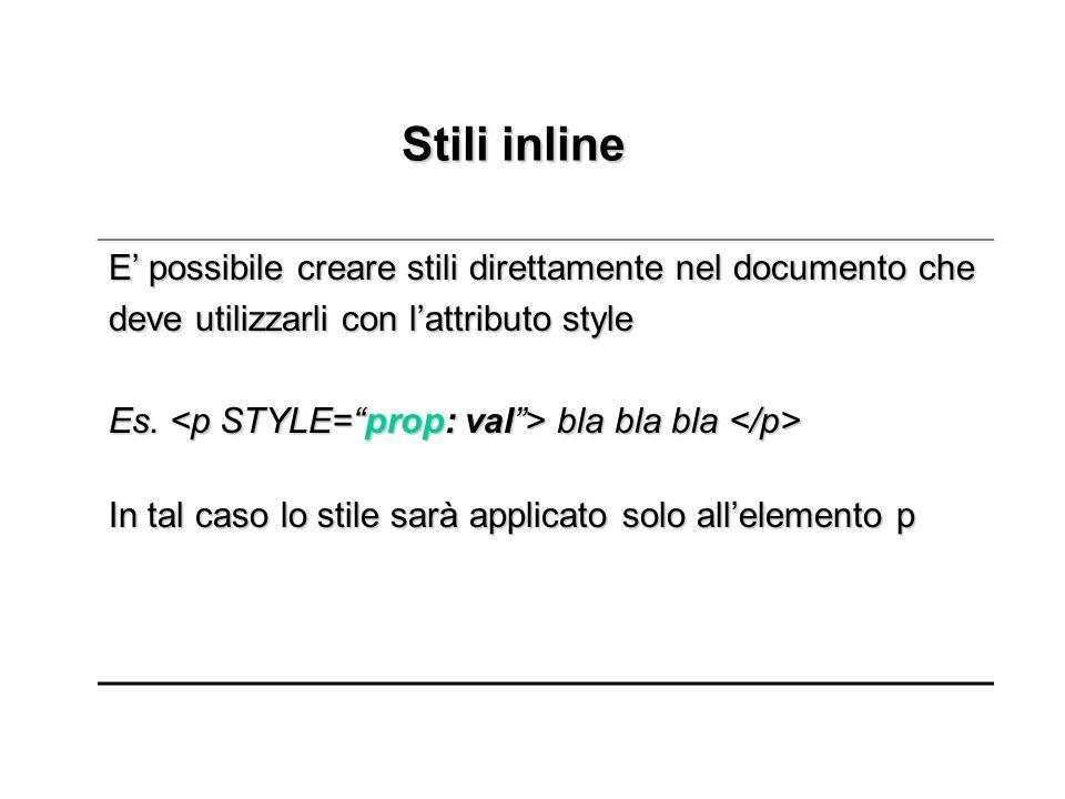 Stili inline Stili inline E possibile creare stili direttamente nel documento che deve utilizzarli con lattributo style Es. bla bla bla Es. bla bla bl