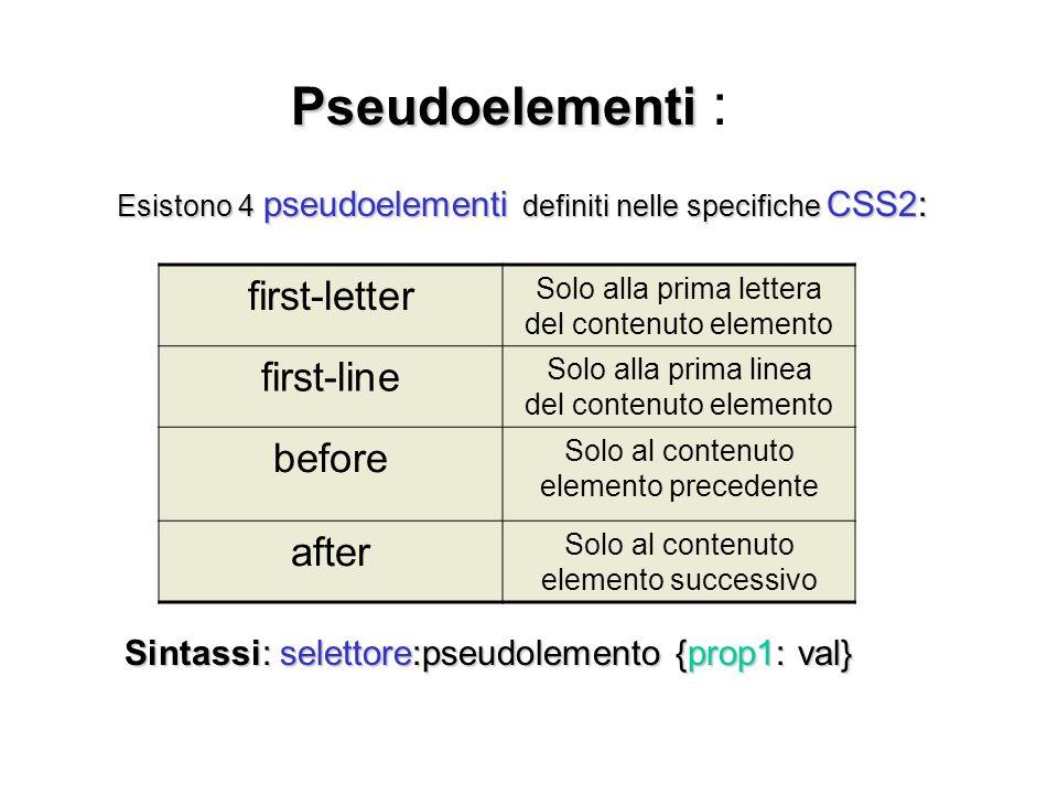 Pseudoelementi Pseudoelementi : Esistono 4 pseudoelementi definiti nelle specifiche CSS2: Sintassi: selettore:pseudolemento {prop1: val} Sintassi: sel
