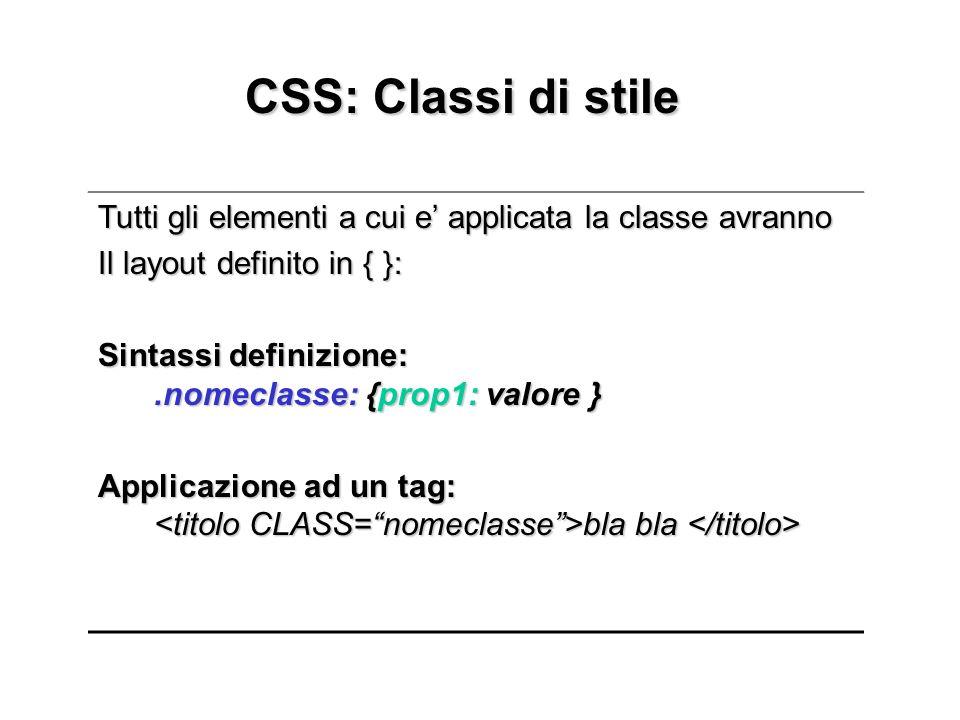 CSS: Classi di stile CSS: Classi di stile Tutti gli elementi a cui e applicata la classe avranno Il layout definito in { }: Sintassi definizione:.nomeclasse: {prop1: valore } Applicazione ad un tag: bla bla Applicazione ad un tag: bla bla