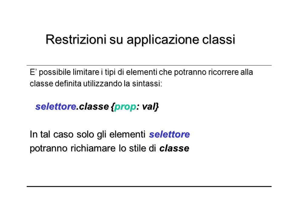 Restrizioni su applicazione classi Restrizioni su applicazione classi E possibile limitare i tipi di elementi che potranno ricorrere alla classe definita utilizzando la sintassi: classe definita utilizzando la sintassi: selettore.classe {prop: val} selettore.classe {prop: val} In tal caso solo gli elementi selettore potranno richiamare lo stile di classe