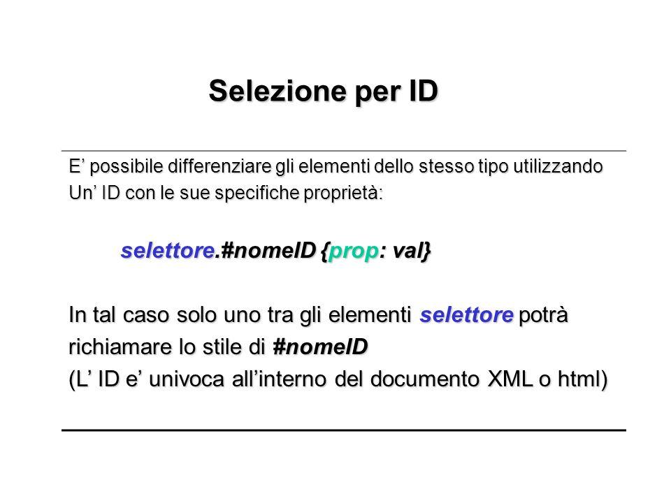 Selezione per ID Selezione per ID E possibile differenziare gli elementi dello stesso tipo utilizzando Un ID con le sue specifiche proprietà: selettore.#nomeID {prop: val} selettore.#nomeID {prop: val} In tal caso solo uno tra gli elementi selettore potrà richiamare lo stile di #nomeID (L ID e univoca allinterno del documento XML o html)