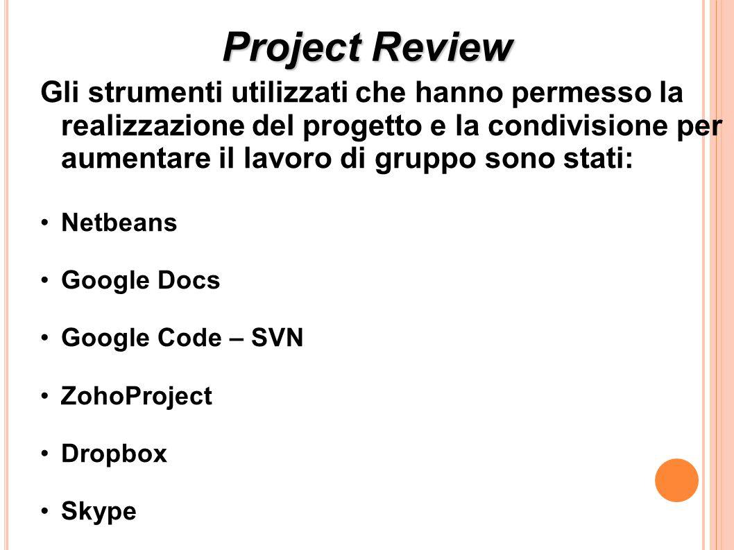 Project Review Gli strumenti utilizzati che hanno permesso la realizzazione del progetto e la condivisione per aumentare il lavoro di gruppo sono stati: Netbeans Google Docs Google Code – SVN ZohoProject Dropbox Skype