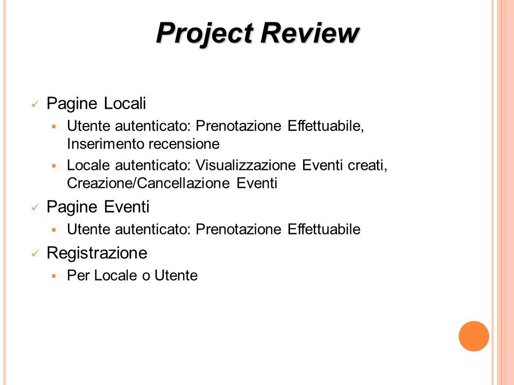 Project Review Pagine Locali Utente autenticato: Prenotazione Effettuabile, Inserimento recensione Locale autenticato: Visualizzazione Eventi creati, Creazione/Cancellazione Eventi Pagine Eventi Utente autenticato: Prenotazione Effettuabile Registrazione Per Locale o Utente