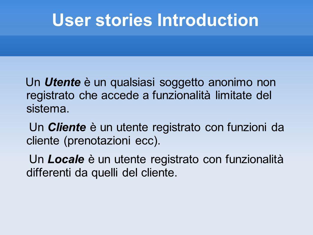User stories Introduction Un Utente è un qualsiasi soggetto anonimo non registrato che accede a funzionalità limitate del sistema. Un Cliente è un ute