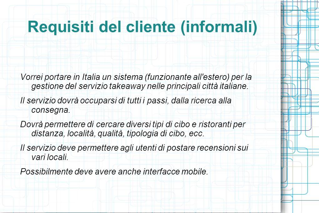 Requisiti del cliente (informali) Vorrei portare in Italia un sistema (funzionante all estero) per la gestione del servizio takeaway nelle principali città italiane.