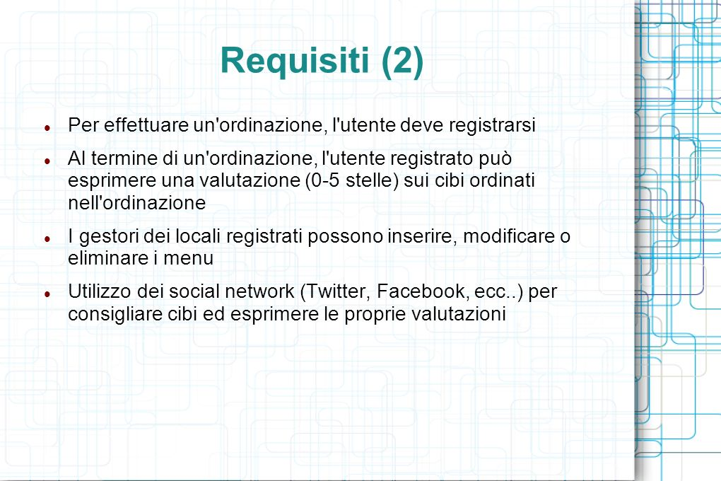 Requisiti (2) Per effettuare un ordinazione, l utente deve registrarsi Al termine di un ordinazione, l utente registrato può esprimere una valutazione (0-5 stelle) sui cibi ordinati nell ordinazione I gestori dei locali registrati possono inserire, modificare o eliminare i menu Utilizzo dei social network (Twitter, Facebook, ecc..) per consigliare cibi ed esprimere le proprie valutazioni