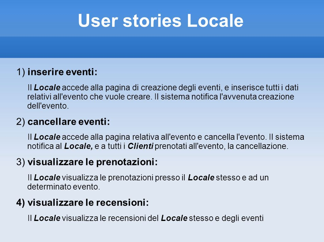 Use Case: Prenotazione Locale Precondition: The user is logged in Postcondition: The user has made a reservation Actors: User, Pub 1.The user searches a pub 2.The system shows the personal page of the pub 3.The user accesses to the reservation page 4.The system asks how many places has to be reserved 5.The user specify the number of person that request reservetion 6.The system asks for a confirmation 7.The user conferms 8.The system sends a mail to the user and a notification to the pub Exception 1.Pub not found (Point 2) 1.The system shows that there no pub with the preferences expressed by the user 2.Places less then specified 1.The system alerts the user 3.User doesn t confirm (Point 7) 1.The system redirect the user on the public pub page
