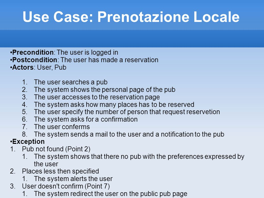 Use Case: Prenotazione Evento Precondition: The user is logged in Postcondition: The user has made a reservation Actors: User, Pub, Events 1.The user searches a pub 2.The system shows the personal page of the pub 3.The user accesses to the events pages organized by the pub 4.The user accesses to the reservation page 5.The system asks how many places has to be reserved 6.The user specify the number of person that request reservation 7.The system asks for a confirmation 8.The user conferms 9.The system sends a mail to the user and a notification to the pub Exception 1.Pub not found (Point 2) 1.The system shows that there no pub with the preferences expressed by the user 2.Places less then specified 1.The system alerts the user 3.User doesn t confirm (Point 8) 1.The system redirect the user on the public event page