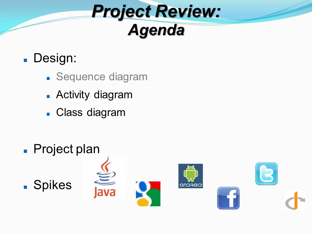Project Review: Agenda Design: Sequence diagram Activity diagram Class diagram Project plan Spikes