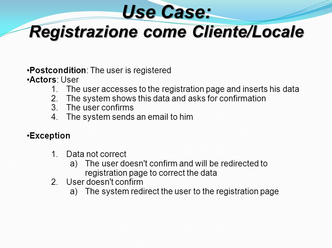 Use Case: Registrazione come Cliente/Locale Postcondition: The user is registered Actors: User 1.The user accesses to the registration page and inserts his data 2.The system shows this data and asks for confirmation 3.The user confirms 4.The system sends an email to him Exception 1.Data not correct a)The user doesn t confirm and will be redirected to registration page to correct the data 2.User doesn t confirm a)The system redirect the user to the registration page