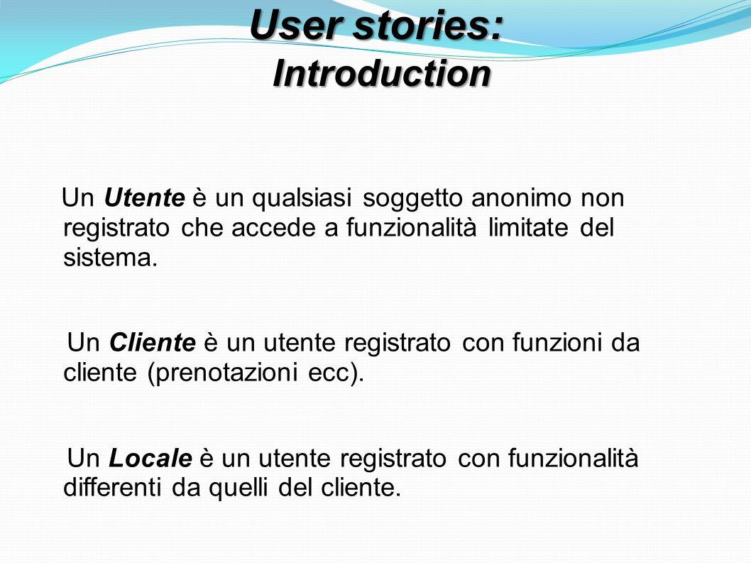 User stories: Introduction Introduction Un Utente è un qualsiasi soggetto anonimo non registrato che accede a funzionalità limitate del sistema. Un Cl