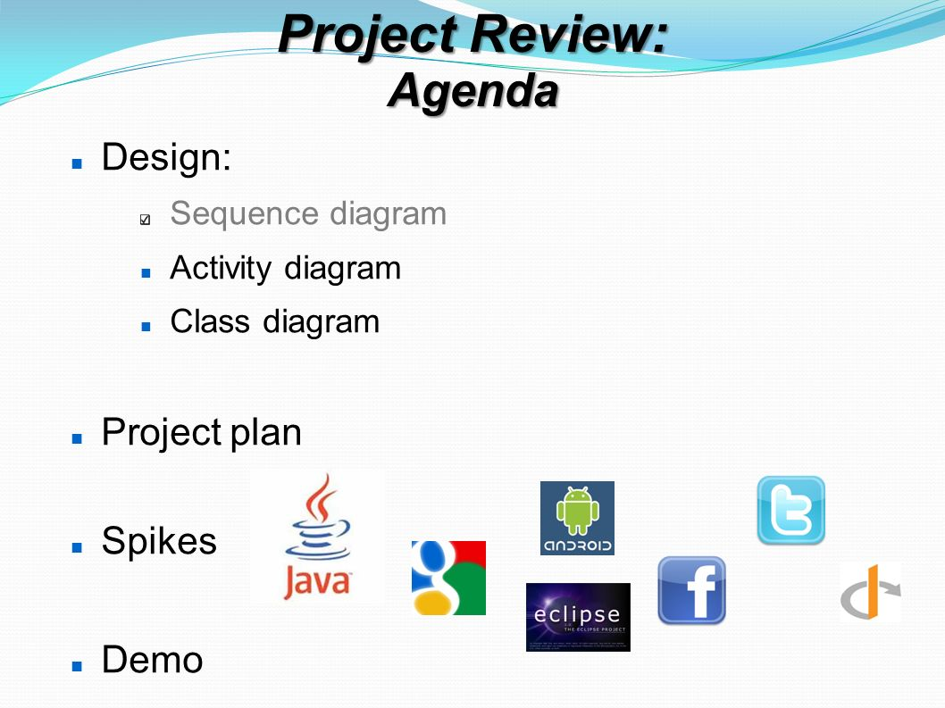 Project Review: Agenda Design: Sequence diagram Activity diagram Class diagram Project plan Spikes Demo