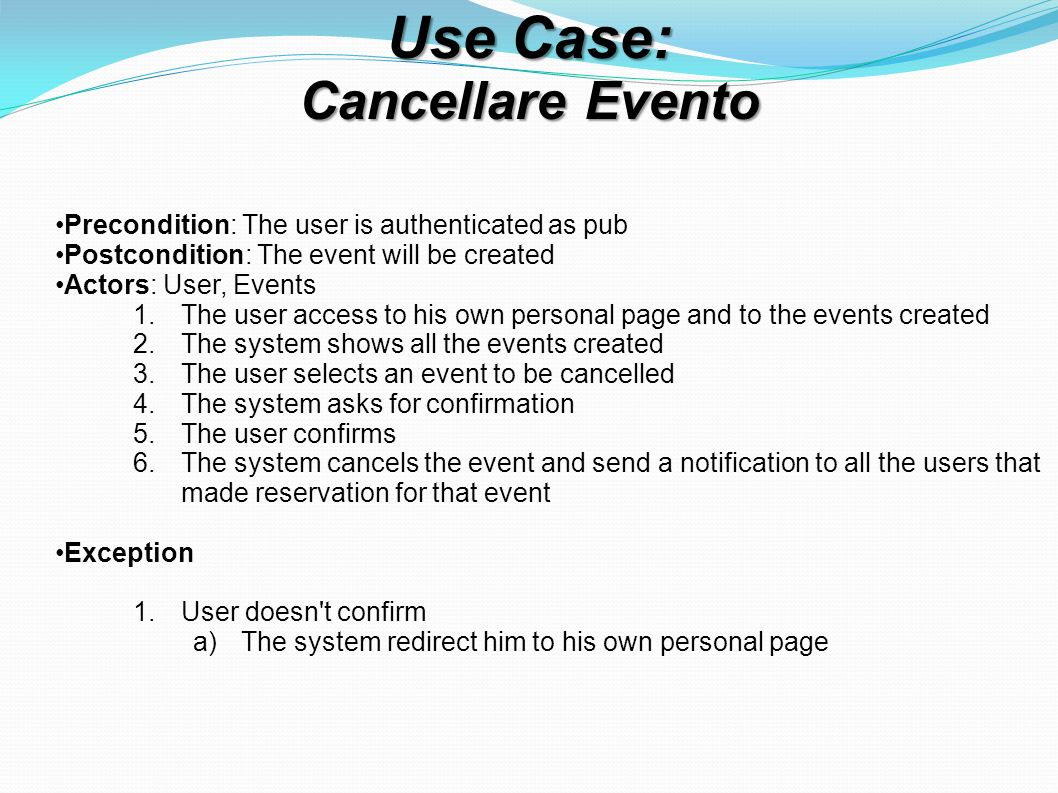 Use Case: Cancellare Evento Precondition: The user is authenticated as pub Postcondition: The event will be created Actors: User, Events 1.The user access to his own personal page and to the events created 2.The system shows all the events created 3.The user selects an event to be cancelled 4.The system asks for confirmation 5.The user confirms 6.The system cancels the event and send a notification to all the users that made reservation for that event Exception 1.User doesn t confirm a)The system redirect him to his own personal page