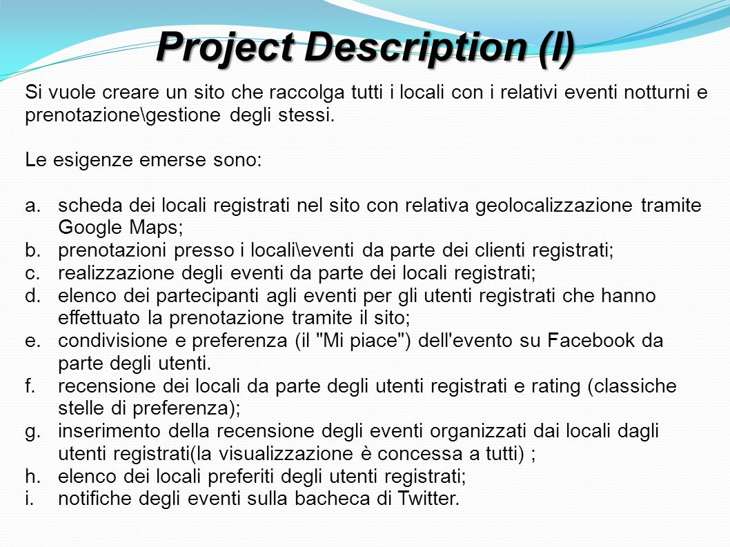 Use Case: Inserire Evento Precondition: The user is authenticated as pub Postcondition: The event will be created Actors: User, Events 1.The user access to his own personal page and access to the event s creation section 2.The system asks for the event s data 3.The user inserts the data 4.The system asks for confirmation 5.The user confirms 6.The system add the new event Exception 1.User doesn t confirm a)The system redirect him to his own personal page