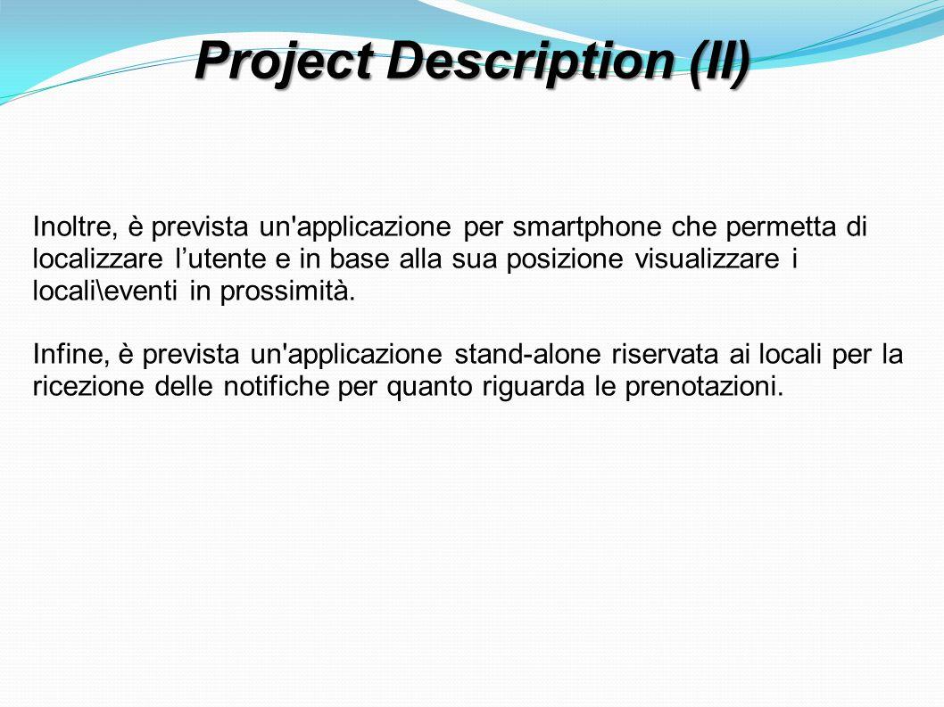 Project Description (II) Inoltre, è prevista un applicazione per smartphone che permetta di localizzare lutente e in base alla sua posizione visualizzare i locali\eventi in prossimità.