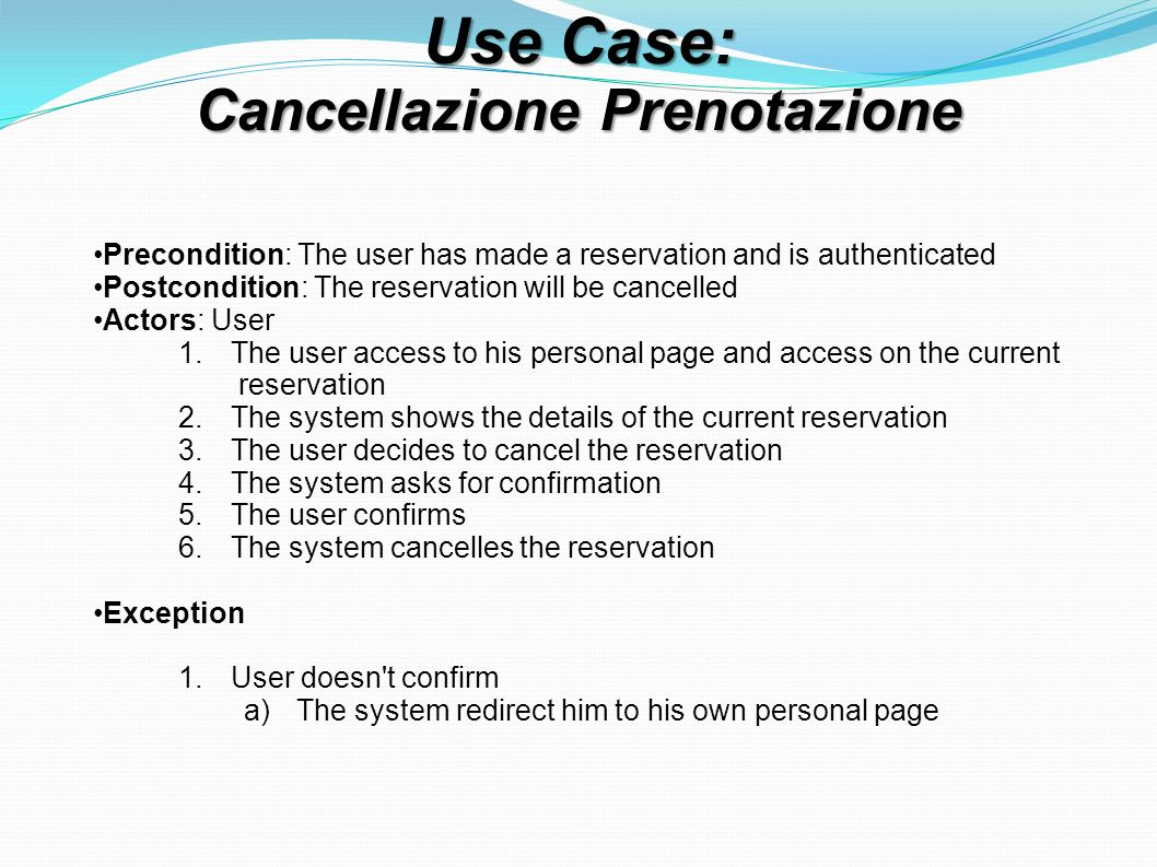 Use Case: Cancellazione Prenotazione Precondition: The user has made a reservation and is authenticated Postcondition: The reservation will be cancelled Actors: User 1.The user access to his personal page and access on the current reservation 2.The system shows the details of the current reservation 3.The user decides to cancel the reservation 4.The system asks for confirmation 5.The user confirms 6.The system cancelles the reservation Exception 1.User doesn t confirm a)The system redirect him to his own personal page