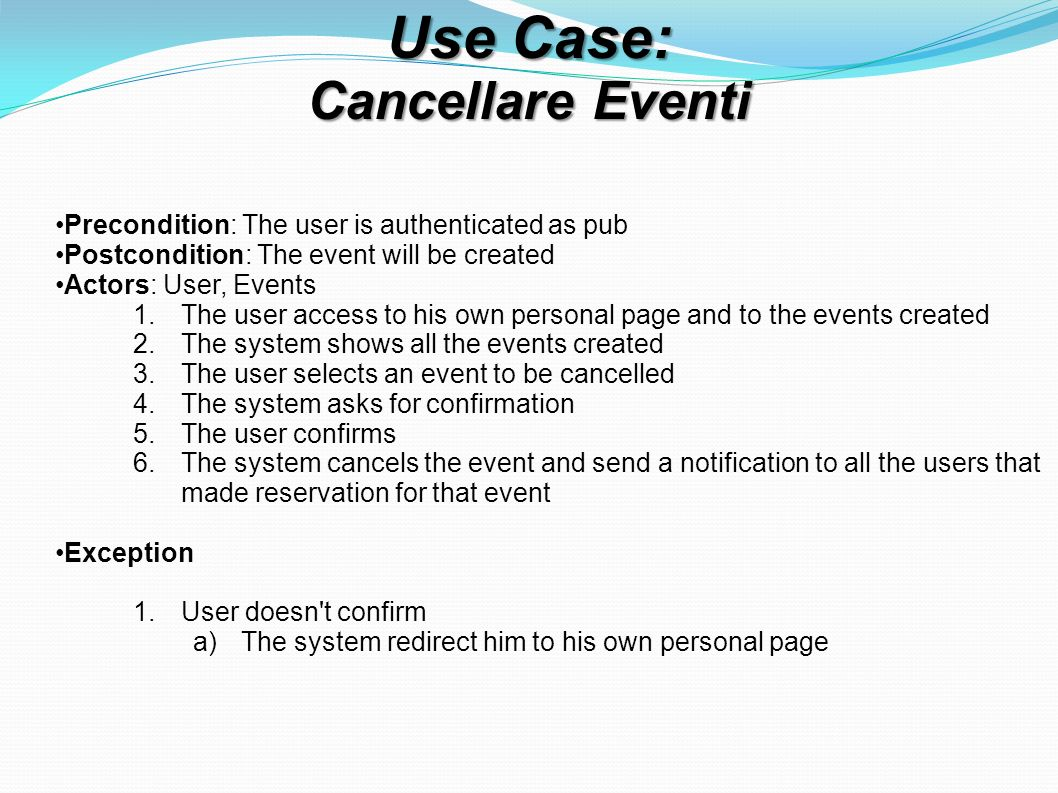Use Case: Cancellare Eventi Precondition: The user is authenticated as pub Postcondition: The event will be created Actors: User, Events 1.The user access to his own personal page and to the events created 2.The system shows all the events created 3.The user selects an event to be cancelled 4.The system asks for confirmation 5.The user confirms 6.The system cancels the event and send a notification to all the users that made reservation for that event Exception 1.User doesn t confirm a)The system redirect him to his own personal page